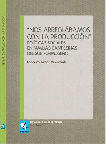 """""""Nos arreglábamos con la producción"""" Políticas sociales en familias campesinas del sur formoseño - Federico Javier Muracciole"""